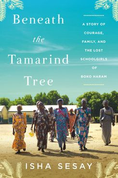 Beneath the Tamarind Tree: A Story of Courage, Family, and the Lost Schoolgirls of Boko Haram, by Isha Sesay (Dey Street, July 9)