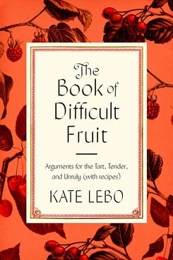The Book of Difficult Fruit by Kate Lebo (April 6)