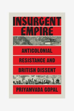 """""""Insurgent Empire: Anti-Colonial Resistance and the British Dissent,"""" by Priyamvada Gopal"""