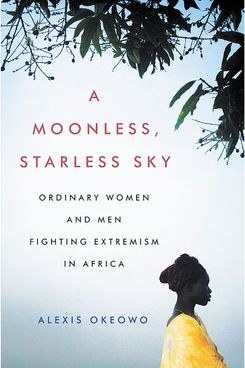 A Moonless, Starless Sky: Ordinary Women and Men Fighting Extremism in Africa, by Alexis Okeowo