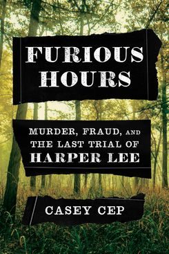 Furious Hours: Murder, Fraud, and the Last Trial of Harper Lee, by Casey Cep (Knopf, May 7)