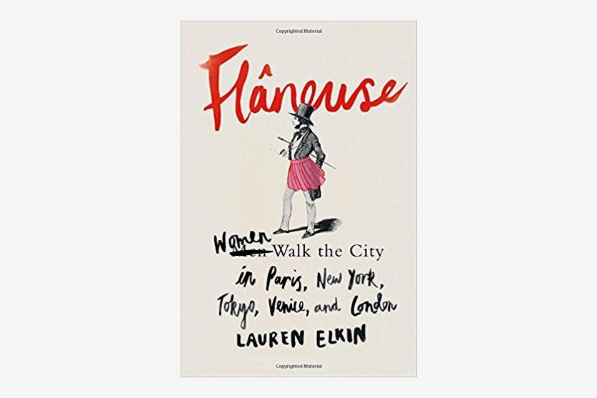 Flâneuse: Women Walk the City in Paris, New York, Tokyo, Venice, and London, by Lauren Elkin