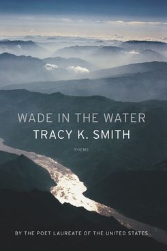 Wade in the Water, by Tracy K. Smith (Graywolf Press)