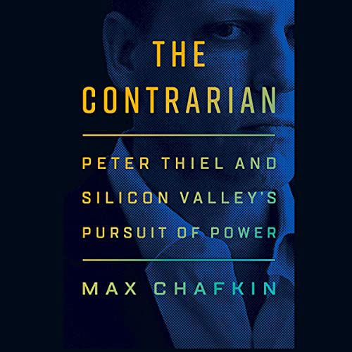 The Contrarian: Peter Thiel and Silicon Valley's Pursuit of Power by Max Chafkin