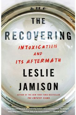 """The Recovering: Intoxication and Its Aftermath,"" by Leslie Jamison (Little Brown, April 3)"