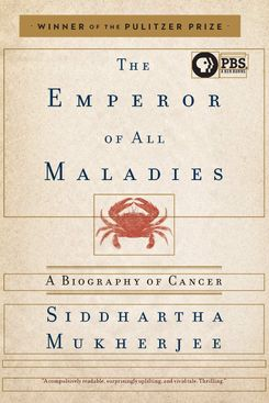 Emperor of All Maladies: A Biography of Cancer by Siddartha Mukherjee