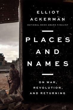 Places and Names, by Elliot Ackerman (Penguin Press, June 11)