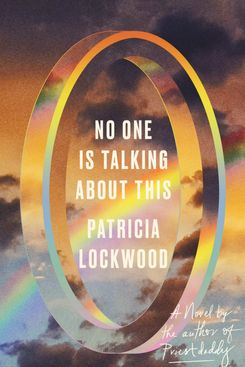 No One Else Is Talking About This by Patricia Lockwood (February 16)