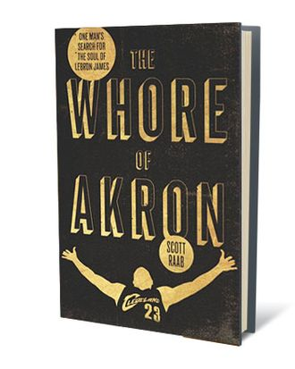 The Whore of Akron: One Man's Search for the Soul of LeBron James by Scott Raab