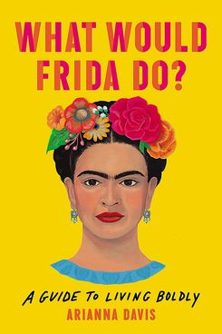 'What Would Frida Do? A Guide to Living Boldly,' by Arianna Davis