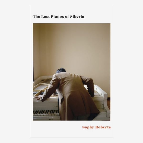 'The Lost Pianos of Siberia,' by Sophy Roberts