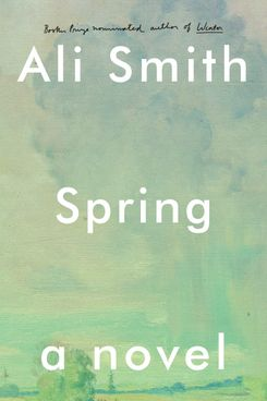 Spring, by Ali Smith (Pantheon, May 1)