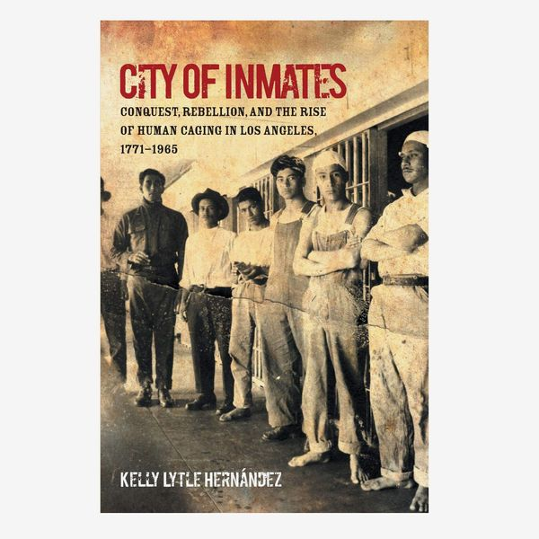 City of Inmates: Conquest, Rebellion, and the Rise of Human Caging in Los Angeles, 1771-1965 by Kelly Lytle Hernández