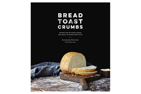 'Bread Toast Crumbs: Recipes for No-Knead Loaves & Meals to Savor Every Slice,' by Alexandra Stafford