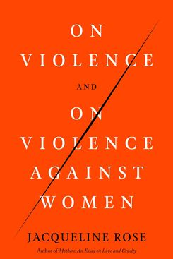 On Violence and Violence Against Women by Jacqueline Rose (May 18)