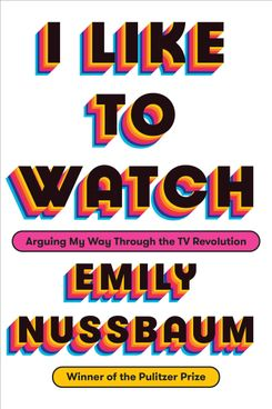 <i>I Like to Watch: Arguing My Way Through the TV Revolution</i> by Emily Nussbaum