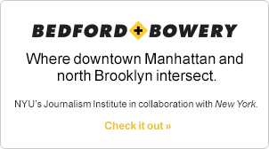Bedford+Bowery Downtown Manhattan and north Brooklyn intersect