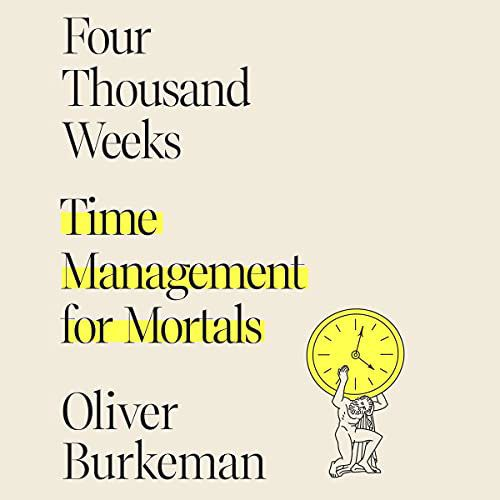 Four Thousand Weeks: Time Management for Mortals by Oliver Burkeman