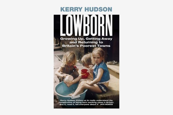 'Lowborn: Growing Up, Getting Away and Returning to Britain's Poorest Town' by Kerry Hudson