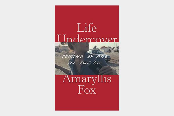 Life Undercover: Coming of Age in the CIA, by Amaryllis Fox