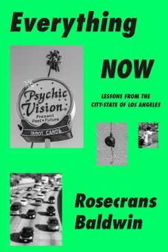 Everything Now: Lessons from the City-State of Los Angeles, by Rosecrans Baldwin