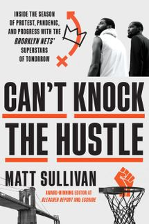 Can't Knock the Hustle: Inside the Season of Protest, Pandemic, and Progress with the Brooklyn Nets' Superstars of Tomorrow, by Matt Sullivan