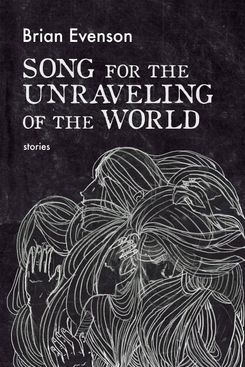 Song for the Unraveling of the World, by Brian Evenson (Coffee House Press, June 11)