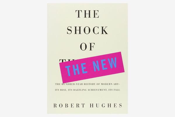 The Shock of the New: The Hundred-Year History of Modern Art — Its Rise, Its Dazzling Achievement, Its Fall, by Robert Hughes