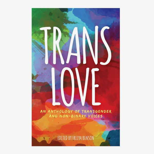 """""""Trans Love: An Anthology of Transgender and Non-Binary Voices"""", edited by Freiya Benson"""