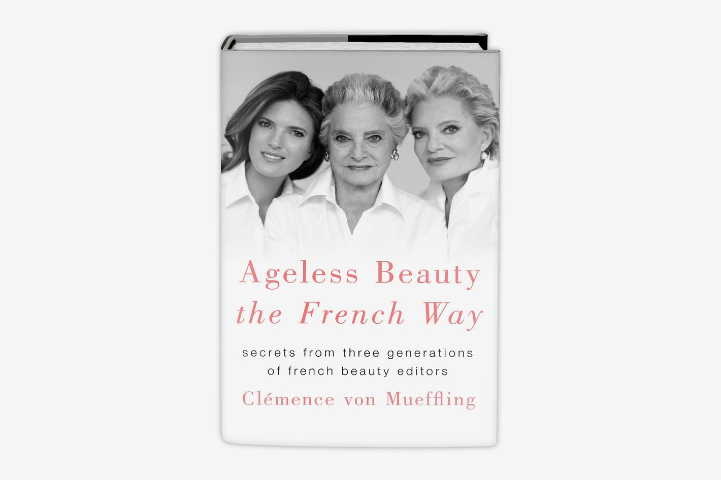 <em>Ageless Beauty the French Way: Secrets from Three Generations of French Beauty Editors</em>, by Clemence von Meuffling