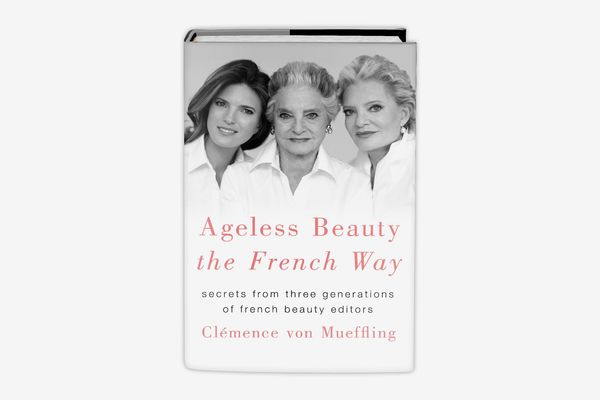 Ageless Beauty the French Way: Secrets from Three Generations of French Beauty Editors, by Clemence von Meuffling