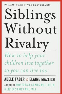 Siblings Without Rivalry: How to Help Your Children Live Together So You Can Live Too, by Adele Faber and Elaine Mazlish
