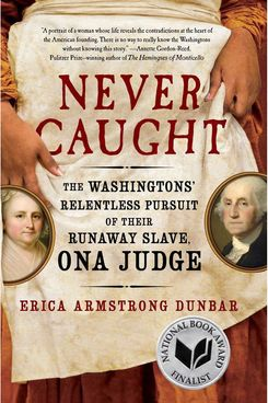 Never Caught: The Washingtons' Relentless Pursuit of Their Runaway Slave, Ona Judge by Erica Armstrong Dunbar