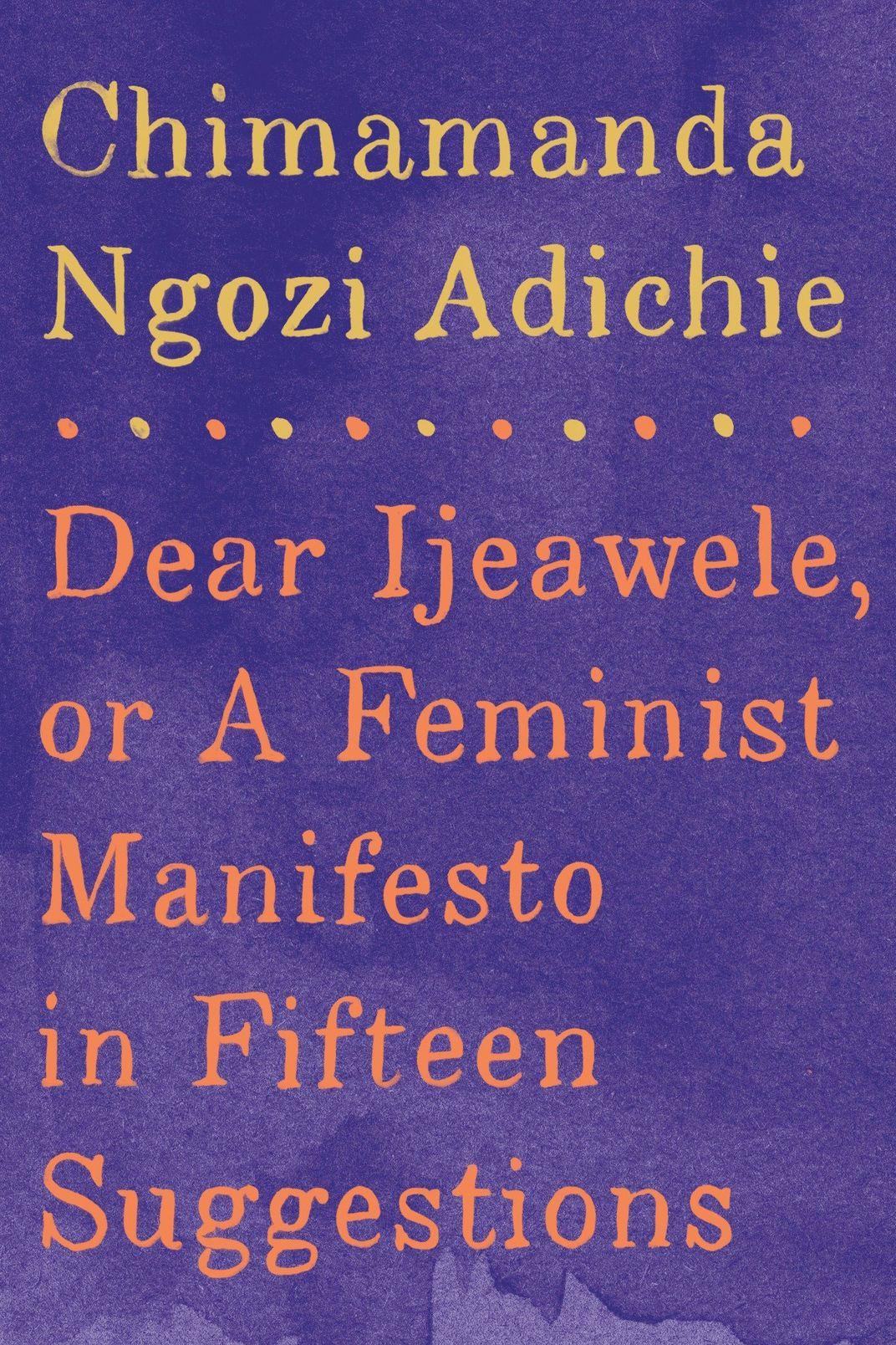 Dear Ijeawele, or a Feminist Manifesto in Fifteen Suggestions, by Chimamanda Ngozi Adichie