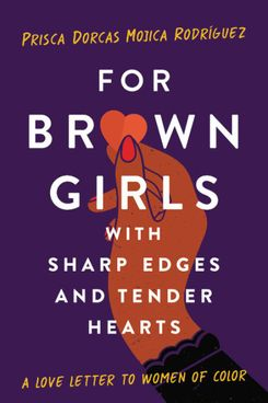 For Brown Girls with Sharp Edges and Tender Hearts: A Love Letter to Women of Color, by Prisca Dorcas Mojica Rodríguez