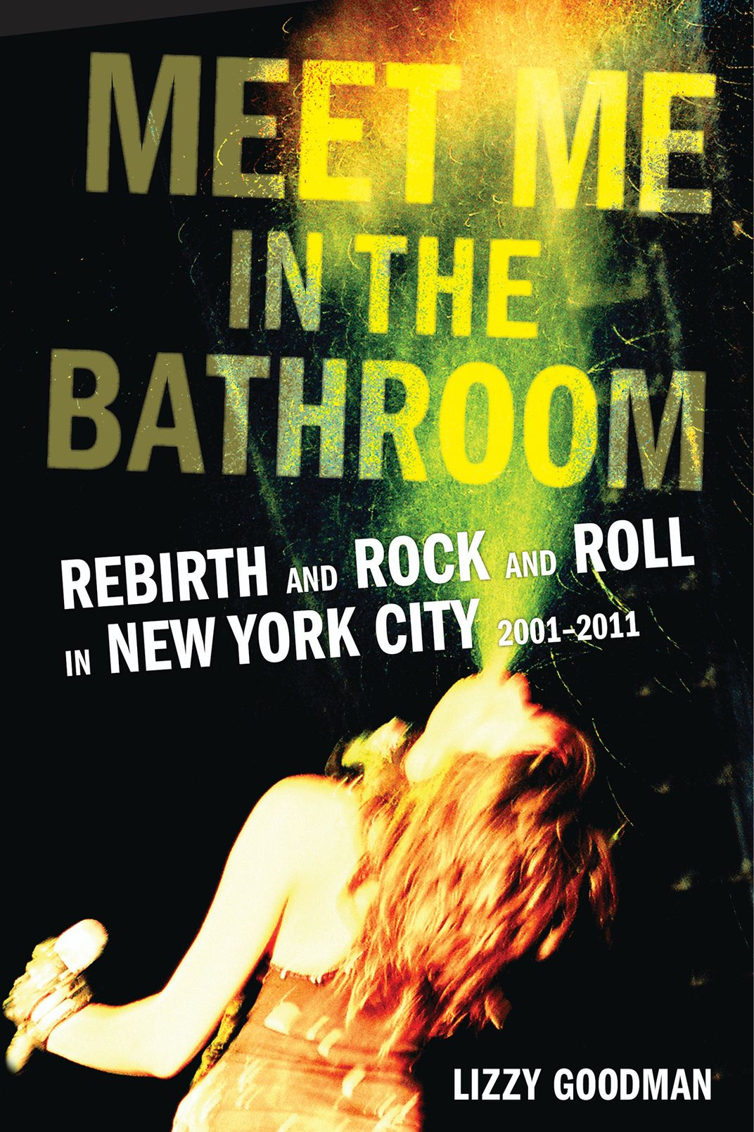 Meet Me in the Bathroom: Rebirth and Rock and Roll in New York City 2001-2011, by Lizzy Goodman