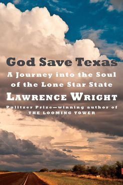 """God Save Texas: A Journey Into the Soul of the Lone Star State,"" by Lawrence Wright (Knopf, April 17)"