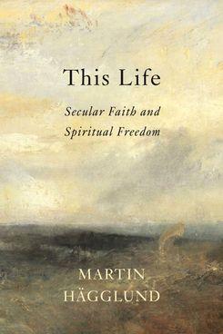 'This Life: Secular Faith and Spiritual Freedom,' by Martin Hägglund