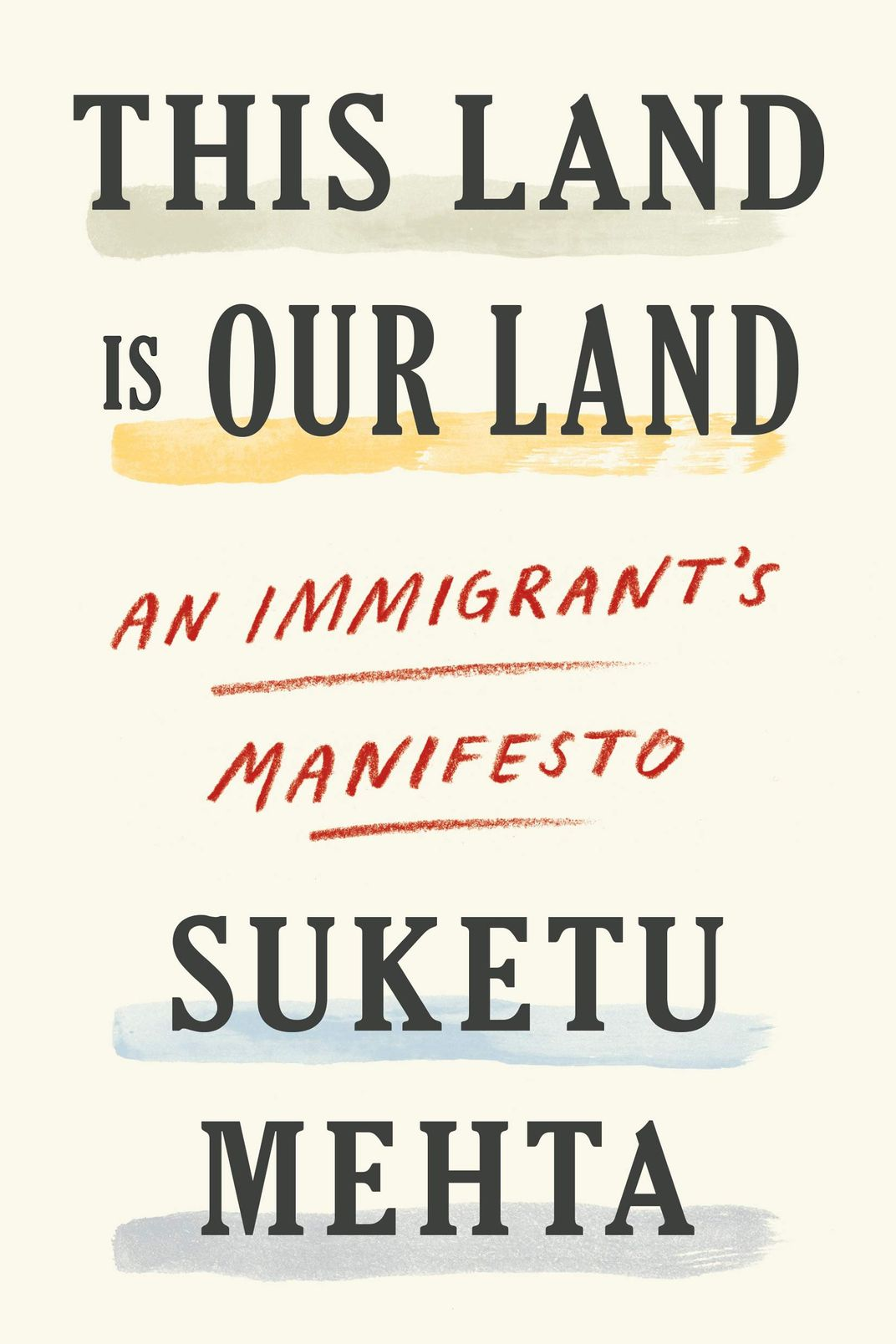 This Land is Our Land: An Immigrant's Manifesto, by Suketu Mehta (FSG, June 4)