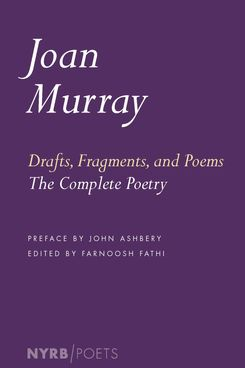 Drafts, Fragments, and Poems: The Complete Poetry, by Joan Murray (New York Review Books)