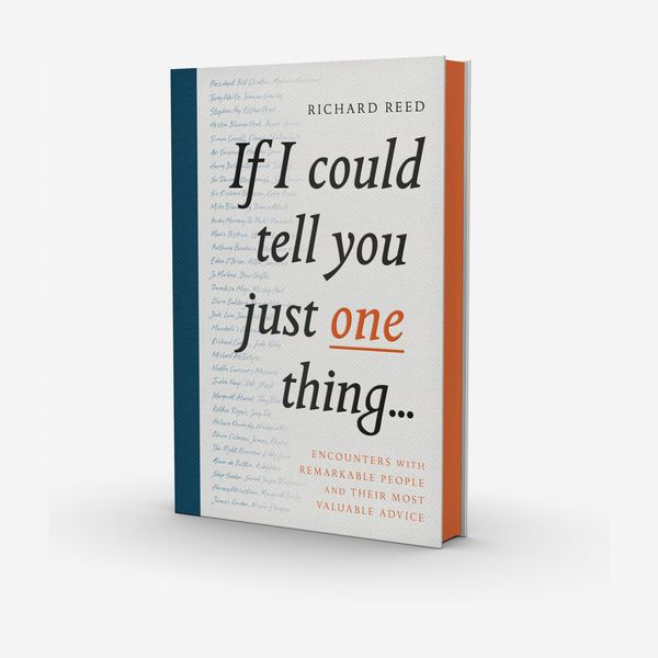 'If I Could Tell You Just One Thing ...: Encounters With Remarkable People and Their Most Valuable Advice'
