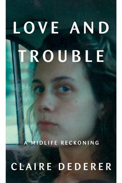 Love and Trouble: A Midlife Reckoning by Claire Dederer