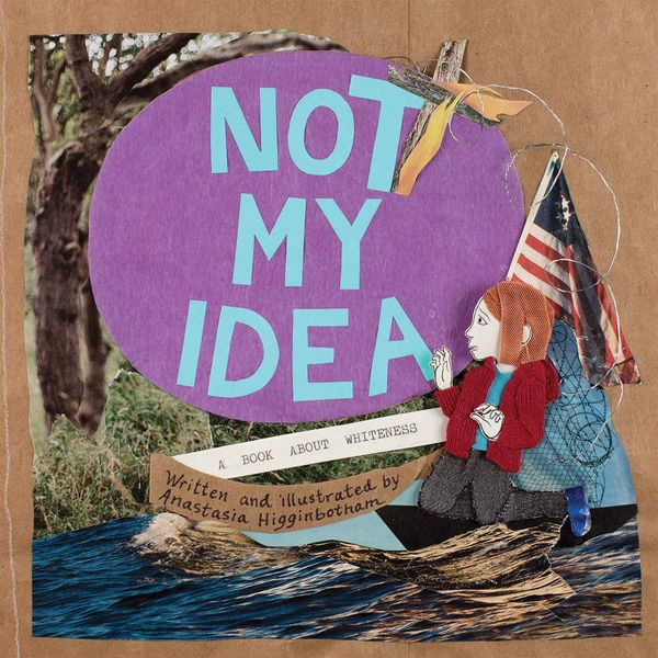 Not My Idea: A Book About Whiteness, Anastasia Higginbotham