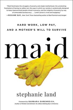 Maid: Hard Work, Low Pay, and a Mother's Will to Survive, by Stephanie Land (Hachette, Jan. 22)