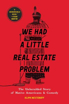 We Had a Little Real Estate Problem: The Unheralded Story of Native Americans & Comedy, by Kliph Nesteroff