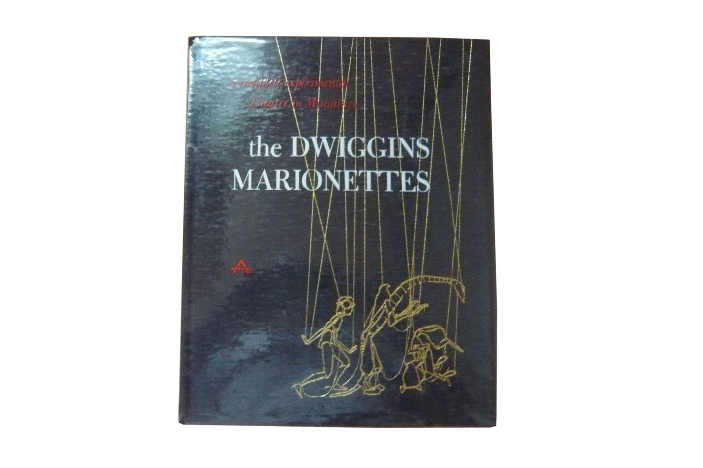 The Dwiggins Marionettes: A Complete Experimental Theater in Miniature by Dorothy Abbe